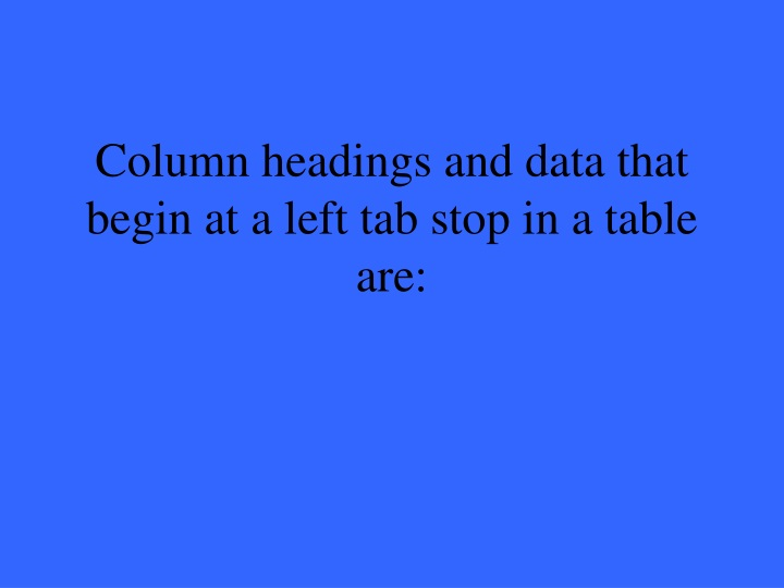 Column headings and data that begin at a left tab stop in a table are