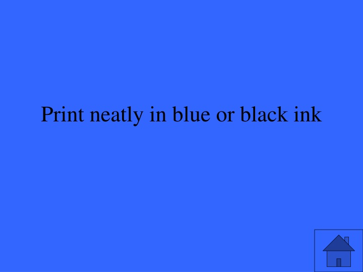 Print neatly in blue or black ink