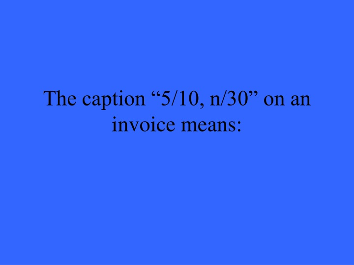 "The caption ""5/10, n/30"" on an invoice means:"