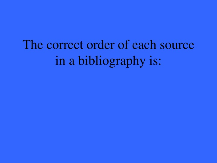 The correct order of each source in a bibliography is