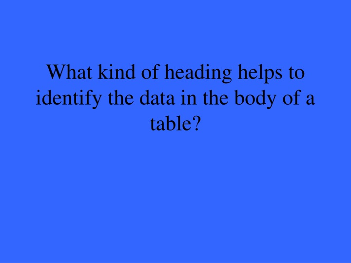What kind of heading helps to identify the data in the body of a table?