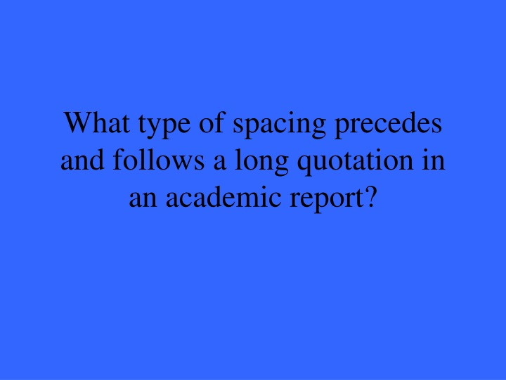 What type of spacing precedes and follows a long quotation in an academic report?