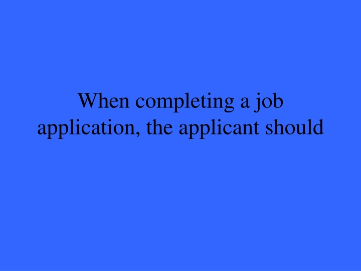 When completing a job application, the applicant should