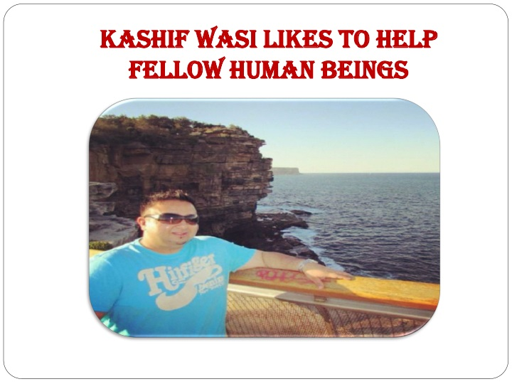 Kashif wasi likes to help fellow human beings