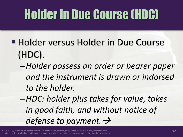 holder in due course Privileges granted to a 'holder in due course' under the negotiable instruments are given below: 1 he gets a better title than that of the transferor: one who is.