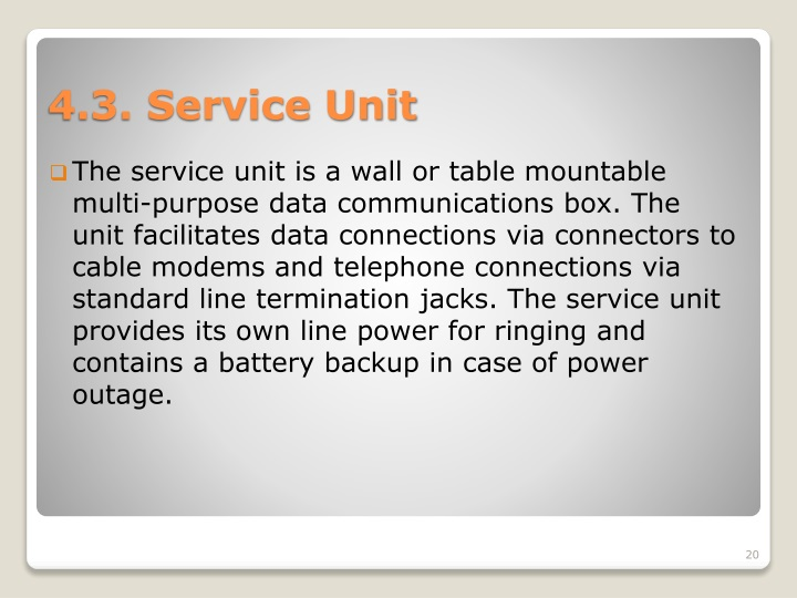 The service unit is a wall or table mountable multi-purpose data communications box. The unit facilitates data connections via connectors to cable modems and telephone connections via standard line termination jacks. The service unit provides its own line power for ringing and contains a battery backup in case of power outage.