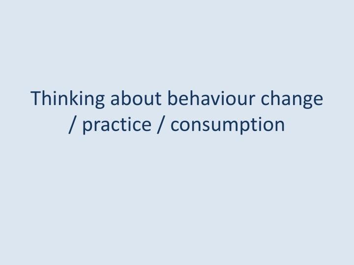 Thinking about behaviour change / practice / consumption