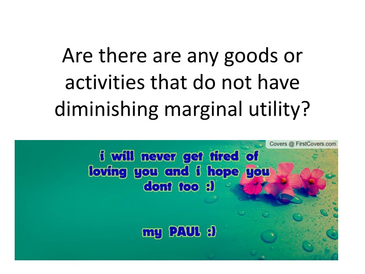 Are there are any goods or activities that do not have diminishing marginal utility?