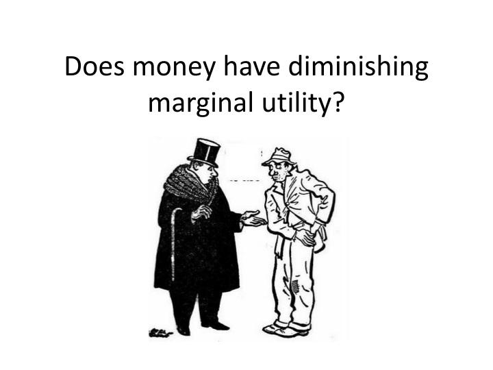 Does money have diminishing marginal utility?