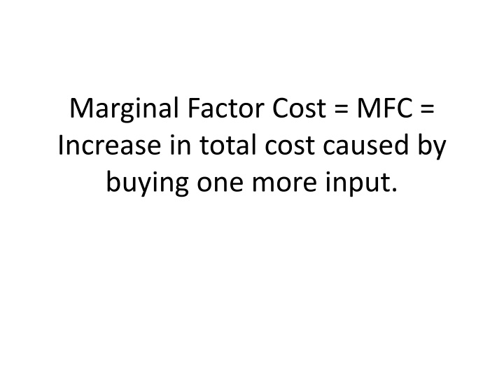 Marginal Factor Cost = MFC = Increase in total cost caused by buying one more input.