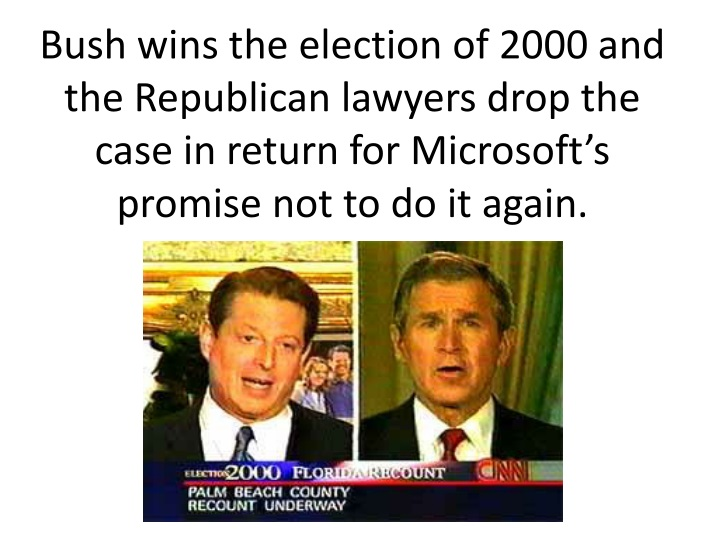 Bush wins the election of 2000 and the Republican lawyers drop the case in return for Microsoft's promise not to do it again.