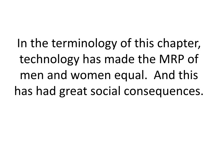In the terminology of this chapter, technology has made the MRP of men and women equal.  And this has had great social consequences.