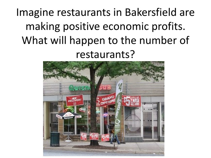 Imagine restaurants in Bakersfield are making positive economic profits.  What will happen to the number of restaurants?
