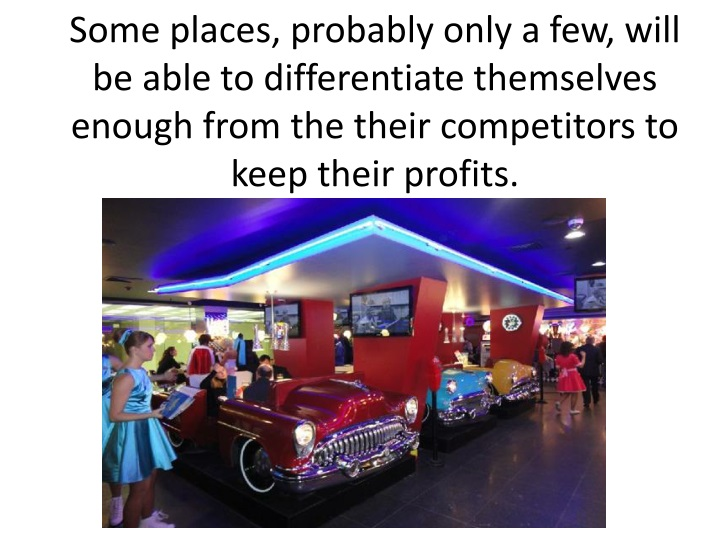 Some places, probably only a few, will be able to differentiate themselves enough from the their competitors to keep their profits.