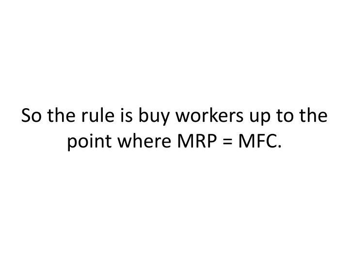So the rule is buy workers up to the point where MRP = MFC.