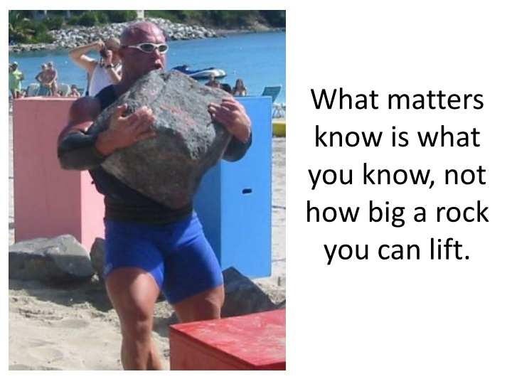 What matters know is what you know, not how big a rock you can lift.