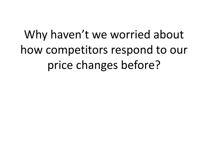 Why haven't we worried about how competitors respond to our price changes before?