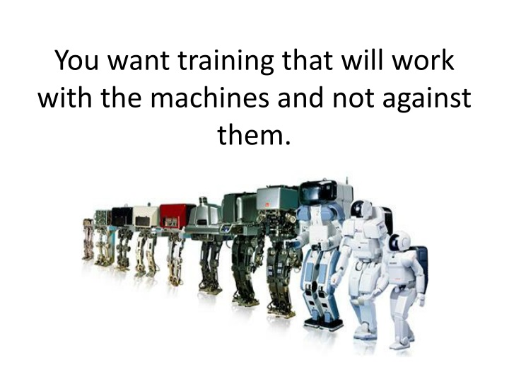 You want training that will work with the machines and not against them.