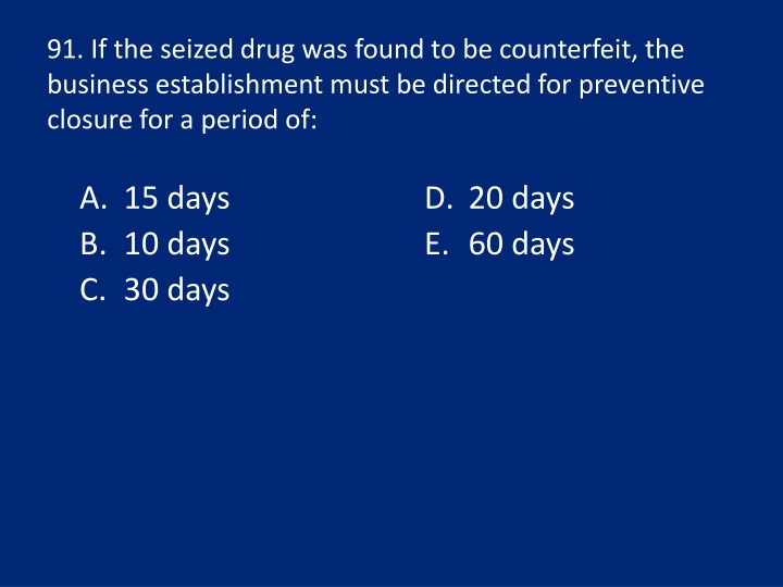 91. If the seized drug was found to be counterfeit, the business establishment must be directed for preventive closure for a period of:
