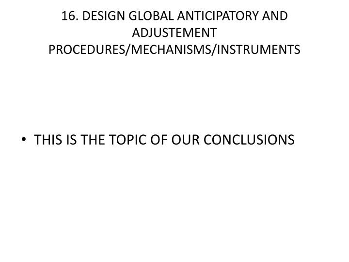 16. DESIGN GLOBAL ANTICIPATORY AND ADJUSTEMENT PROCEDURES/MECHANISMS/INSTRUMENTS