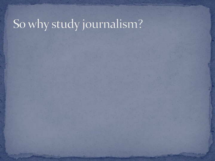 So why study journalism?