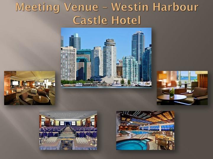 Meeting Venue – Westin Harbour Castle Hotel