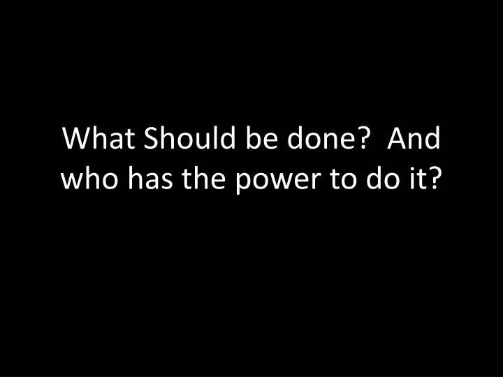 What Should be done?  And who has the power to do it?