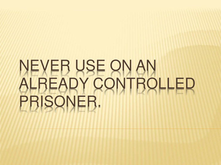 Never use on an already controlled prisoner.