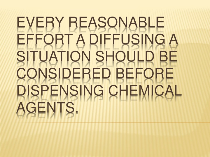 Every reasonable effort a diffusing a situation should be considered before dispensing chemical agents.