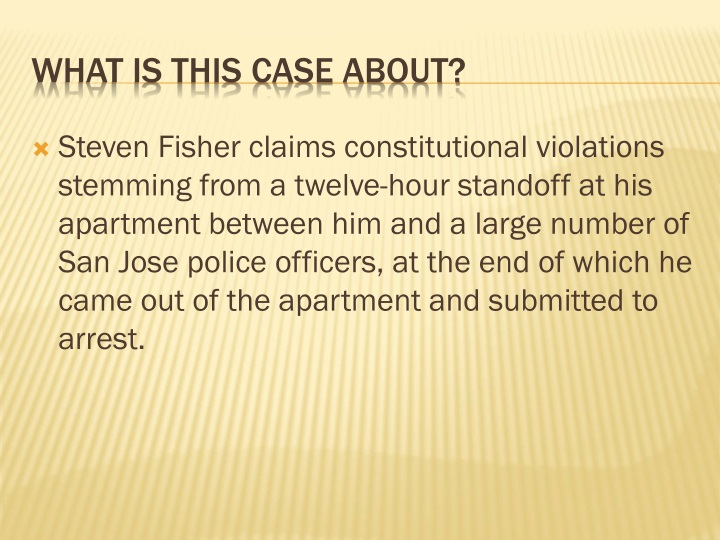 Steven Fisher claims constitutional violations stemming from a twelve-hour standoff at his apartment between him and a large number of San Jose police officers, at the end of which he came out of the apartment and submitted to arrest.