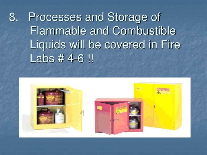 8.   Processes and Storage of   	Flammable and Combustible 	Liquids will be covered in Fire 	Labs # 4-6 !!