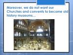 moreover we do not want our churches and convents to become old history museums