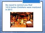 no need to remind you that 1213 s yrian christians were martyred in 2013