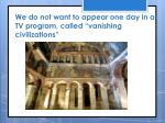 w e do not want to appear one day in a tv program called vanishing civilizations