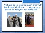 we have been greeting each other with assalamou alaykom peace be with you for 1400 years