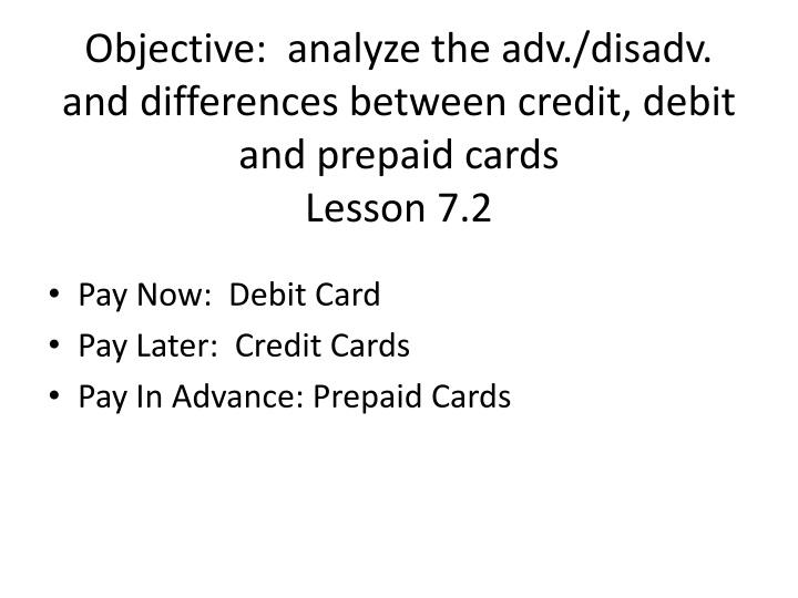 objective analyze the adv disadv and differences between credit debit and prepaid cards lesson 7 2