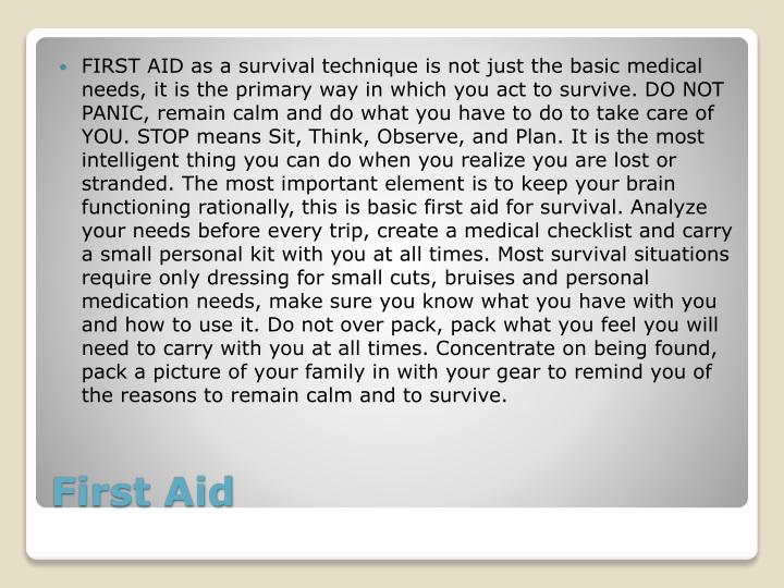 FIRST AID as a survival technique is not just the basic medical needs, it is the primary way in which you act to survive. DO NOT PANIC, remain calm and do what you have to do to take care of YOU. STOP means Sit, Think, Observe, and Plan. It is the most intelligent thing you can do when you realize you are lost or stranded. The most important element is to keep your brain functioning rationally, this is basic first aid for survival. Analyze your needs before every trip, create a medical checklist and carry a small personal kit with you at all times. Most survival situations require only dressing for small cuts, bruises and personal medication needs, make sure you know what you have with you and how to use it. Do not over pack, pack what you feel you will need to carry with you at all times. Concentrate on being found, pack a picture of your family in with your gear to remind you of the reasons to remain calm and to survive.