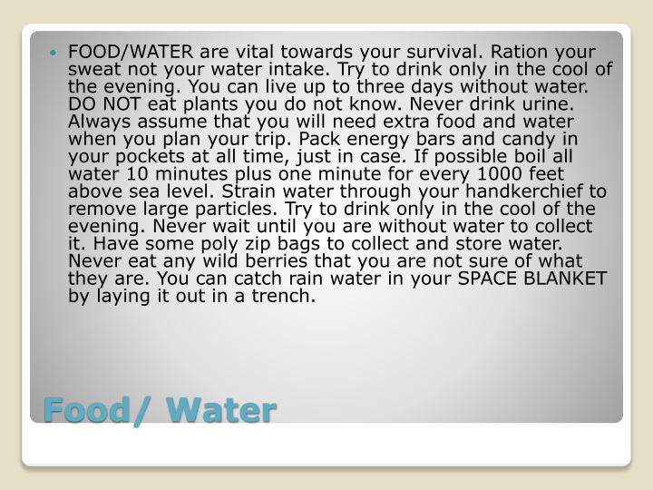 FOOD/WATER are vital towards your survival. Ration your sweat not your water intake. Try to drink only in the cool of the evening. You can live up to three days without water. DO NOT eat plants you do not know. Never drink urine. Always assume that you will need extra food and water when you plan your trip. Pack energy bars and candy in your pockets at all time, just in case. If possible boil all water 10 minutes plus one minute for every 1000 feet above sea level. Strain water through your handkerchief to remove large particles. Try to drink only in the cool of the evening. Never wait until you are without water to collect it. Have some poly zip bags to collect and store water. Never eat any wild berries that you are not sure of what they are. You can catch rain water in your SPACE BLANKET by laying it out in a trench.