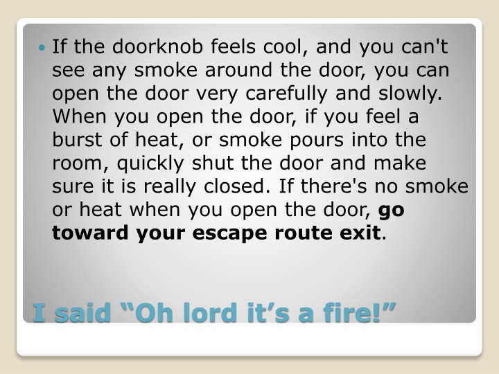If the doorknob feels cool, and you can't see any smoke around the door, you can open the door very carefully and slowly. When you open the door, if you feel a burst of heat, or smoke pours into the room, quickly shut the door and make sure it is really closed. If there's no smoke or heat when you open the door,