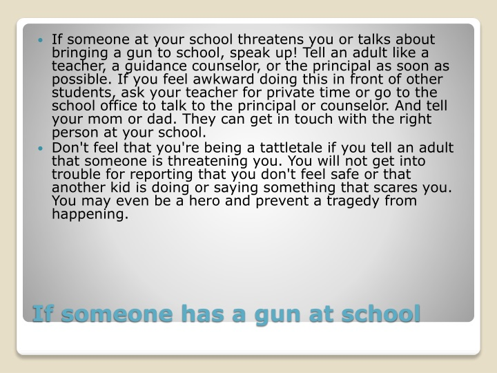 If someone at your school threatens you or talks about bringing a gun to school, speak up! Tell an adult like a teacher, a guidance counselor, or the principal as soon as possible. If you feel awkward doing this in front of other students, ask your teacher for private time or go to the school office to talk to the principal or counselor. And tell your mom or dad. They can get in touch with the right person at your school.