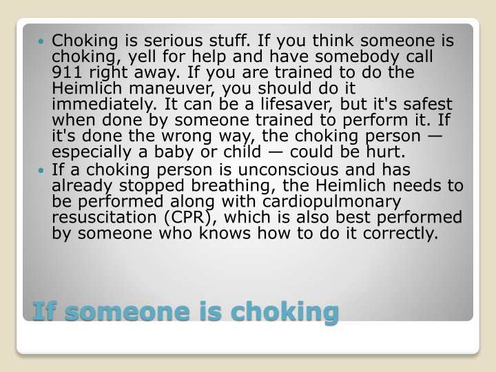 Choking is serious stuff. If you think someone is choking, yell for help and have somebody call 911 right away. If you are trained to do the Heimlich maneuver, you should do it immediately. It can be a lifesaver, but it's safest when done by someone trained to perform it. If it's done the wrong way, the choking person — especially a baby or child — could be hurt.