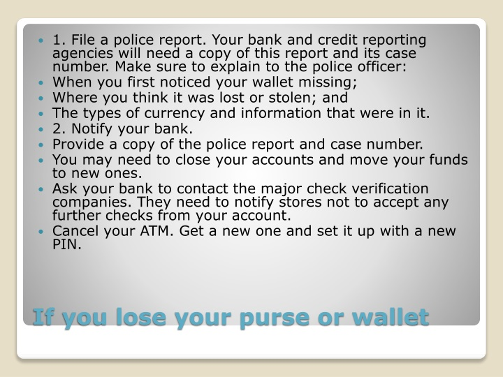 1. File a police report. Your bank and credit reporting agencies will need a copy of this report and its case number. Make sure to explain to the police officer: