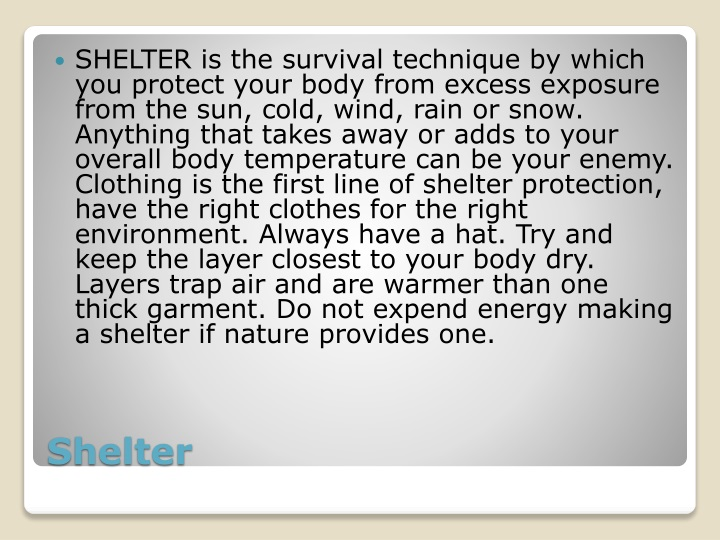 SHELTER is the survival technique by which you protect your body from excess exposure from the sun, cold, wind, rain or snow. Anything that takes away or adds to your overall body temperature can be your enemy. Clothing is the first line of shelter protection, have the right clothes for the right environment. Always have a hat. Try and keep the layer closest to your body dry. Layers trap air and are warmer than one thick garment. Do not expend energy making a shelter if nature provides one.