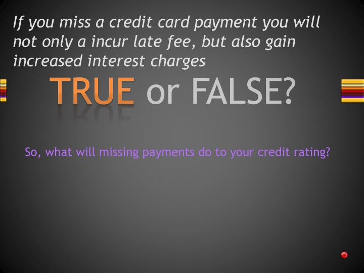 If you miss a credit card payment you will not only a incur late fee, but also gain increased interest charges