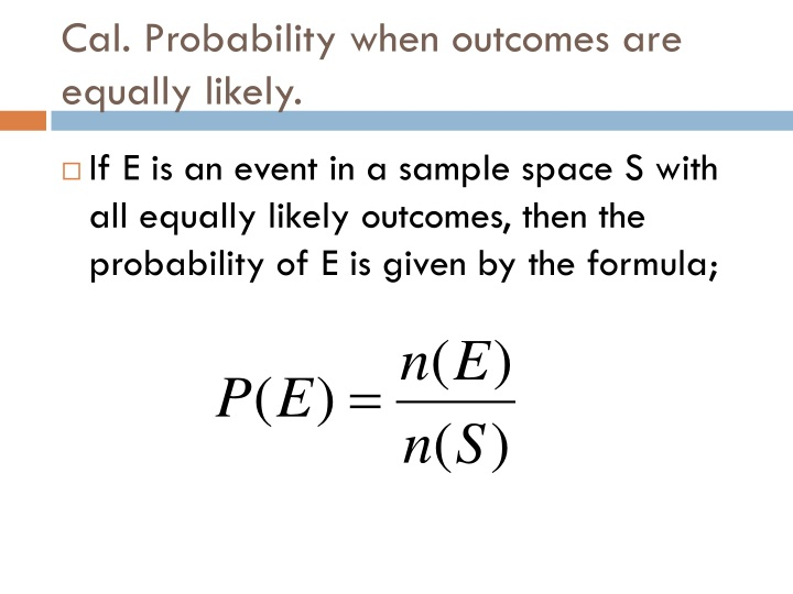 Cal. Probability when outcomes are equally likely.