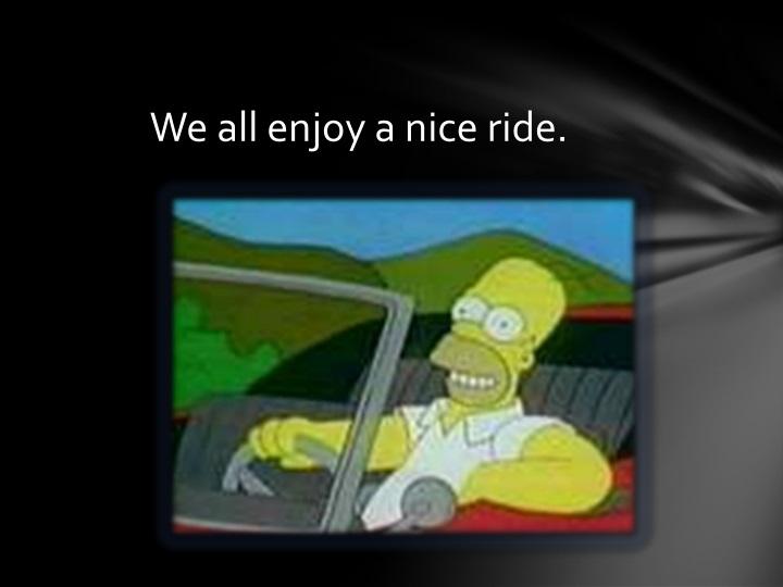 We all enjoy a nice ride.