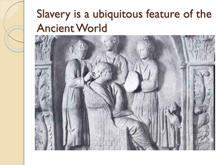 Slavery is a ubiquitous feature of the Ancient World