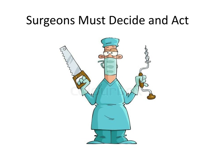 Surgeons Must Decide and Act