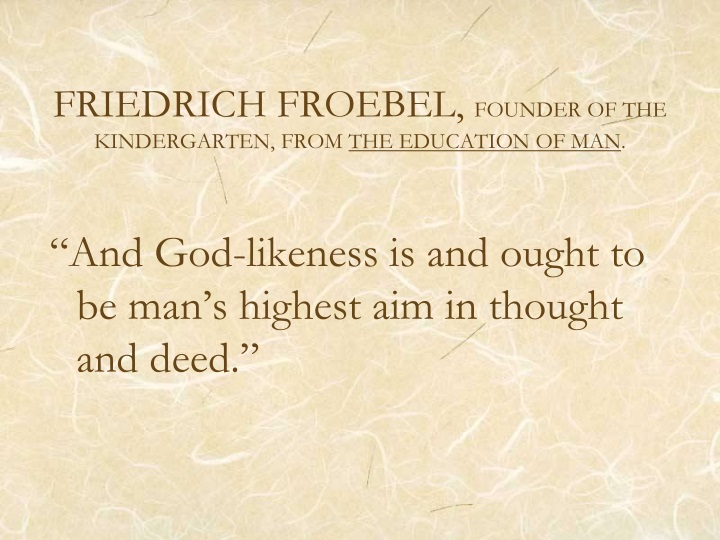 friedrich froebel founder of kindergarten essay Friedrich froebel was a german educator in the early 1800s who is considered the founder of the kindergarten movement he developed a series of play materials he called gifts that included geometric building blocks designed to teach children about forms and their relationships in nature.