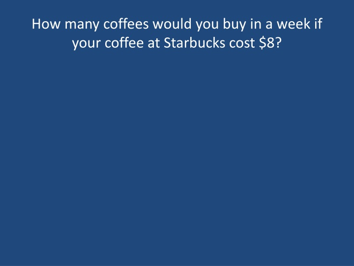 How many coffees would you buy in a week if your coffee at starbucks cost 8
